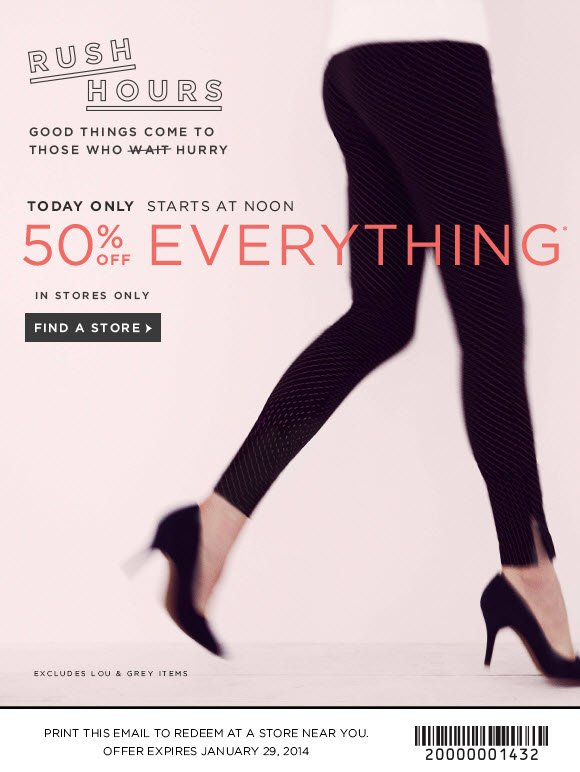 RUSH HOURS GOOD THINGS COME TO THOSE WHO HURRY  TODAY ONLY STARTS AT NOON 50% OFF EVERYTHING* IN STORES ONLY  FIND A STORE  EXCLUDES LOU & GREY ITEMS  PRINT THIS EMAIL TO REDEEM AT A STORE NEAR YOU. OFFER EXPIRES JANUARY 29, 2014