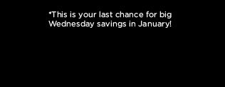 *This is your last chance for big Wednesday savings in January!