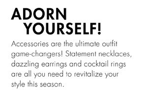 ADORN YOURSELF! JUST ADD ACCESSORIES