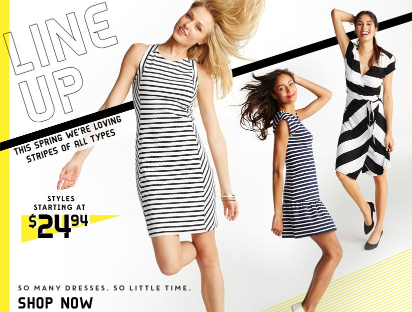 LINE UP | THIS SPRING WE'RE LOVING STRIPES OF ALL TYPES | STYLES STARTING AT $24.94 | SO MANY DRESSES. SO LITTLE TIME. | SHOP NOW