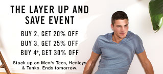The layer up and save event. Buy 2, Get 20% Off - Buy 3, Get 25% Off - Buy 4+,Get 30% Off. Stock up on Men's Tees, Henleys & Tanks. Ends tomorrow.