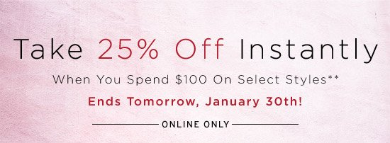 Take 25% off instantly when you spend $100 on select styles**