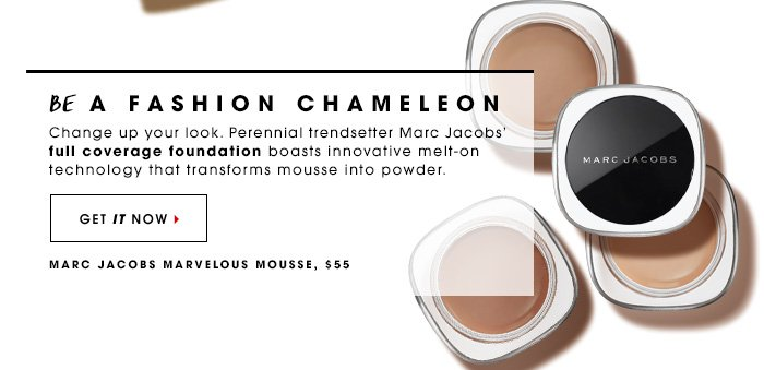 Be A Fashion Chameleon Change up your look. Perennial trendsetter Marc Jacobs' full coverage foundation boasts innovative melt-on technology that transforms mousse into powder. Marc Jacobs Marvelous Mousse, $55 Get it now