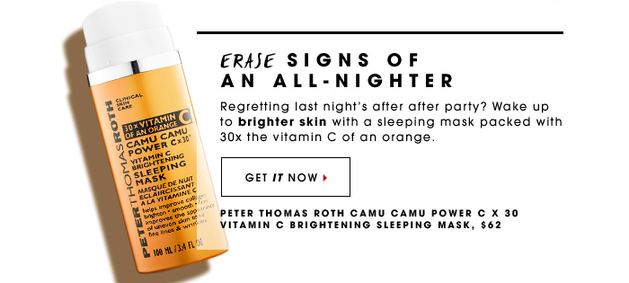Erase Signs Of An All-Nighter Regretting last night's after after party? Wake up to brighter skin with a sleeping mask packed with 30x the vitamin C of an orange. Peter Thomas Roth Camu Camu Power C x 30 Vitamin C Brightening Sleeping Mask, $62 Get it now