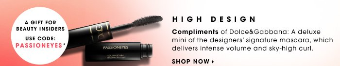 High Design Compliments of Dolce&Gabbana: A deluxe mini of the designers' signature mascara, which delivers intense volume and sky-high curl. Use code PASSIONEYES* at online checkout. While supplies last. A gift for Beauty Insiders