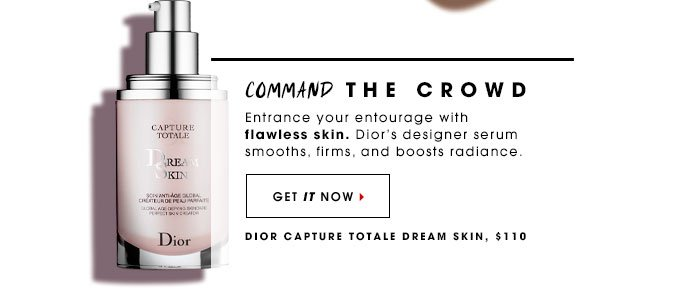 Command The Crowd. Entrance your entourage with flawless skin. Dior's designer serum smooths, firms, and boosts radiance. Dior Capture Totale Dream Skin, $110 Get it now