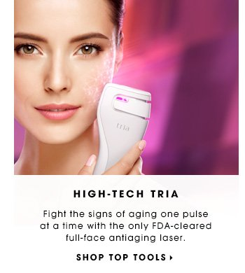 High-Tech Tria Fight the signs of aging one pulse at a time with the only FDA-cleared full-face antiaging laser. Shop top tools