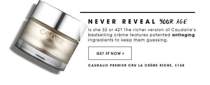 Never Reveal Your Age Is she 32 or 42? The richer version of Caudalie's bestselling creme features patented antiaging ingredients to keep them guessing. Caudalie Premier Cru La Creme Riche, $158 Get it now