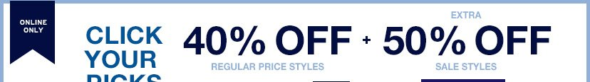 ONLINE ONLY | CLICK YOUR PICKS | 40% OFF REGULAR PRICE STYLES | EXTRA 50% OFF SALE STYLES