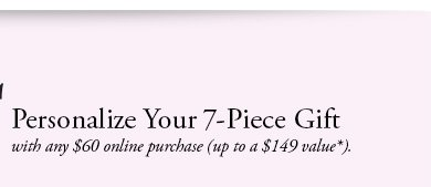 Personalize Your 7-Piece Gift with any $60 online purchase (up to a $149 value).