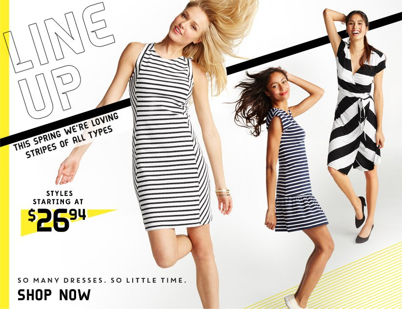 LINE UP | THIS SPRING WE'RE LOVING STRIPES OF ALL TYPES | STYLES STARTING AT $26.94 | SO MANY DRESSES. SO LITTLE TIME. | SHOP NOW