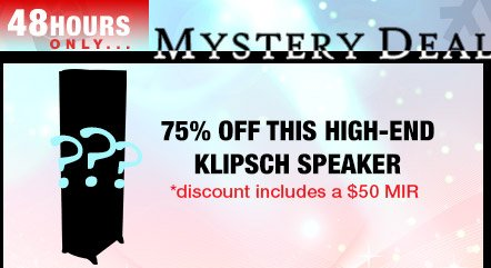 48 Hours Only...Mystery Deal - 75% off this high-end Klipsch speaker - discount includes a 50 usd MIR