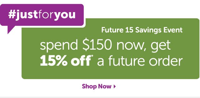 #justforyou - Future 15 Savings Event - Spend $150 now, get 15% off* a future order - Shop Now