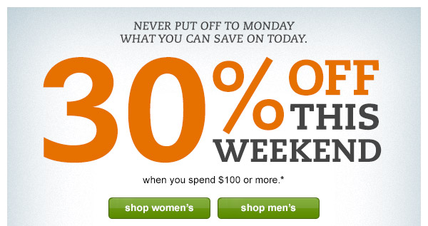 Never put off to Monday what you can save on today. 30% OFF this weekend when you spend $100 or more.*