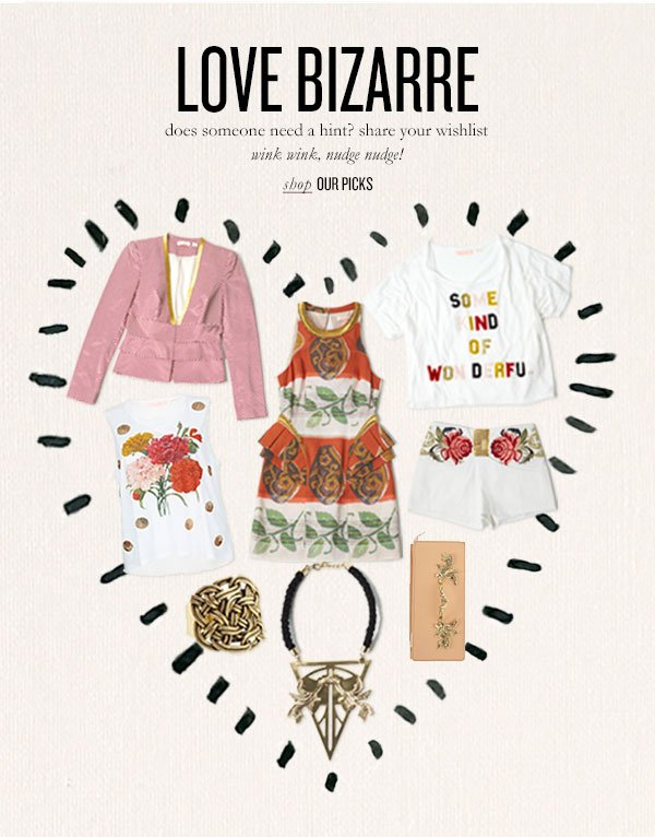 LOVE BIZARRE does someone need a hint? share your wishlist wink wink, nudge nudge! Shop OUR PICKS
