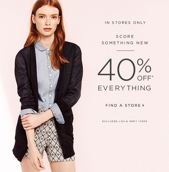 IN STORES ONLY  SCORE SOMETHING NEW  40% OFF* EVERYTHING  FIND A STORE  EXCLUDES LOU & GREY ITEMS