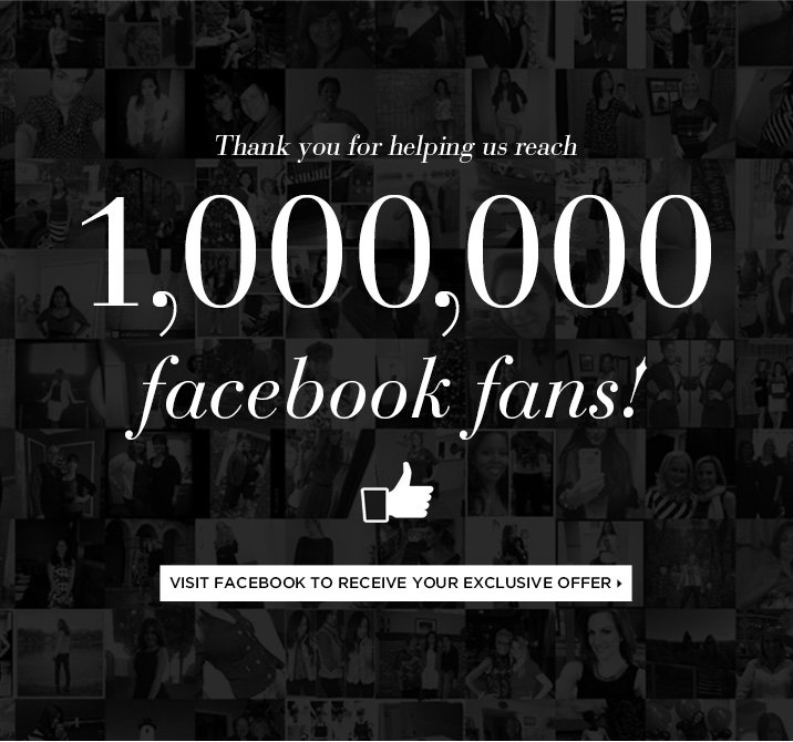 Thank you for helping  us reach 1,000,000 facebook fans!   Visit Facebook to Receive Your Exclusive Offer ›