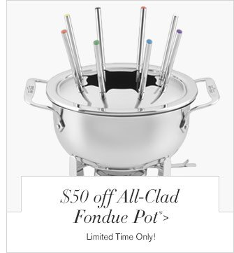 $50 off All-Clad Fondue Pot* - Limited Time Only!