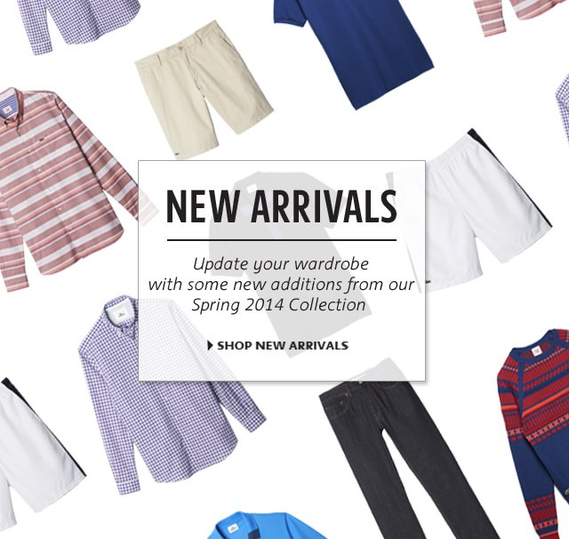 NEW ARRIVALS Update your wardrobe with some new additions from our Spring 2014 Collection SHOP NEW ARRIVALS