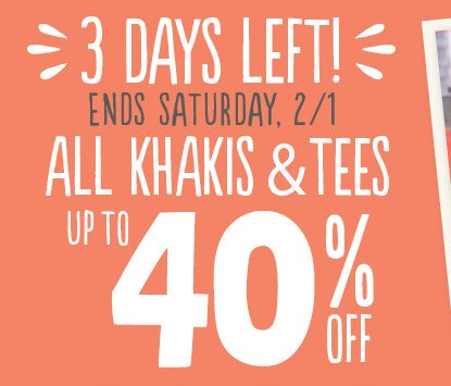 3 DAYS LEFT! ENDS SATURDAY, 2/1 | ALL KHAKIS & TEES | UP TO 40% OFF