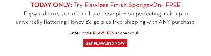 TODAY ONLY: Try Flawless Finish Sponge-On-FREE. Enjoy a deluxe size of our 1-step complexion perfecting makeup in universally flattering Honey Beige plus free shipping with ANY purchase. Enter code FLAWLESS at checkout. GET FLAWLESS NOW.