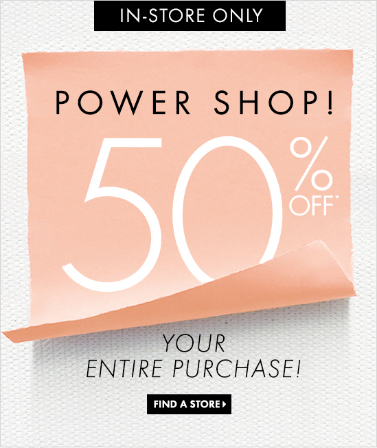 IN–STORE ONLY  POWER SHOP!  50% OFF* YOUR ENTIRE PURCHASE!  FIND A STORE
