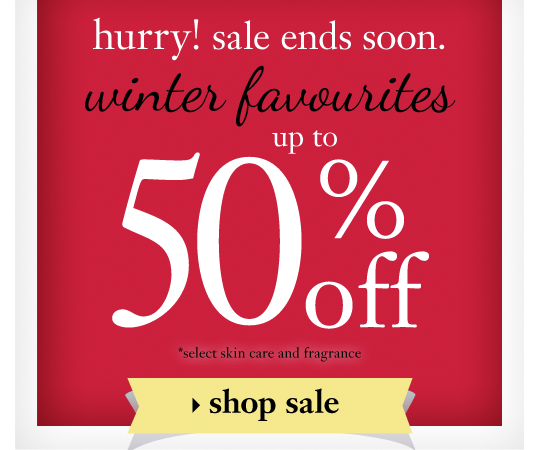 hurry! sale ends soon. winter favourites up to 50%off *select skin care and fragrance