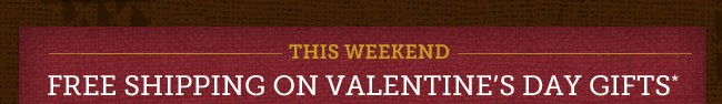 THIS WEEKEND -- FREE SHIPPING ON VALENTINE'S DAY GIFTS* Use Promotion Code 14VCATE