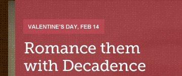 VALENTINE'S DAY, FEB 14 -- ROMANCE THEM WITH DECADENCE