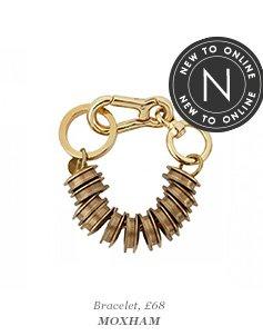 Bracelet, £68 MOXHAM NEW TO ONLINE