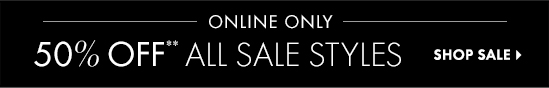 ONLINE ONLY 50% OFF**  ALL SALE STYLES  SHOP SALE
