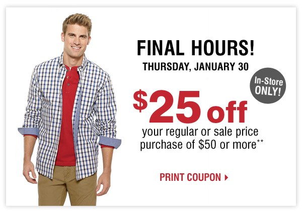 FINAL HOURS! Thursday, January 30 $25 off your regular and sale  price purchase of $50 or more** In-Store Only! Print coupon