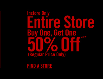 INSTORE ONLY - ENTIRE STORE BUY ONE, GET ONE 50% OFF*** - FIND A STORE