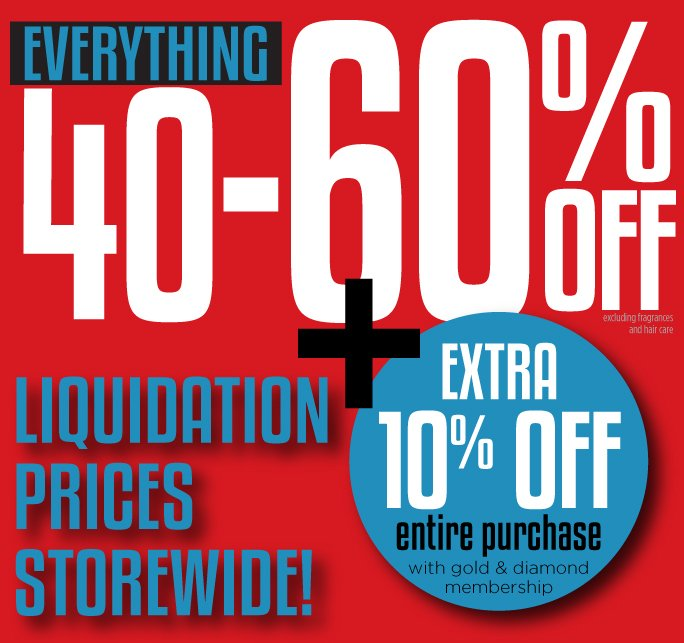 Everything 40-60% Off plus extra 10% off entire purchase with Gold & Diamond Membership.  Liquidation Prices Storewide.