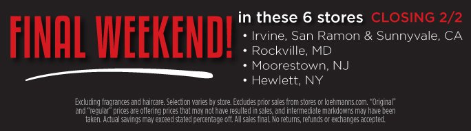 Final weekend in these 6 stores. Closing 2/2/14. Irvine, San Ramon, & Sunnyvale, CA. Rockville, MD. Moorestown, NJ. Hewlett, NY. Excluding fragrances and  haircare.  Selection varies by store. Excludes prior sales from stores or loehmanns.com. Original and regular prices are offering prices that may not have resulted in sales, and intermediate markdowns may have been taken. Actual savings may exceed stated percentage off. All sales final. No returns, refunds or exchanges accepted.
