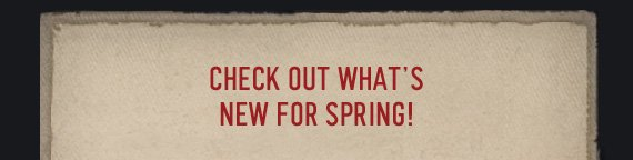 CHECH OUT WHAT'S NEW FOR SPRING!