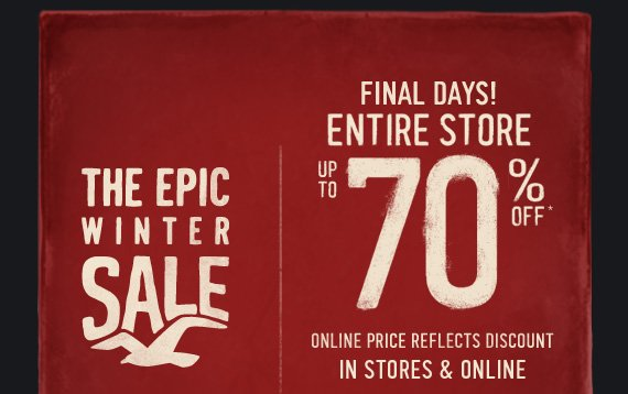 THE EPIC WINTER SALE  FINAL DAYS! ENTIRE STORE UP TO 70% OFF * ONLINE PRICE REFLECTS DISCOUNT  IN STORES & ONLINE