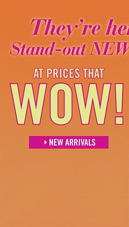 They're here NOW. Stand-out NEW styles at prices that WOW! NEW ARRIVALS