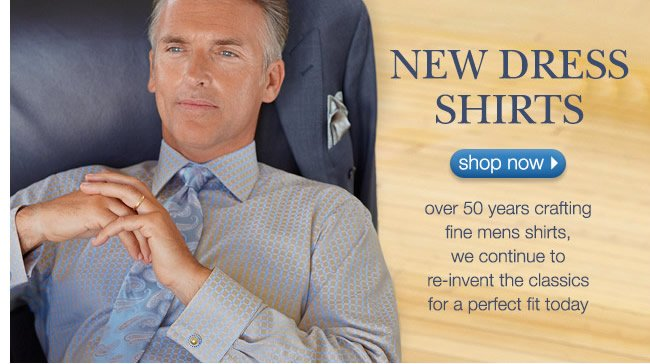 New Dress Shirts: Over 50 Years Crafting Fine Mens Shirts, We Continue To Re-Invent The Classics For A Perfect Fit Today.