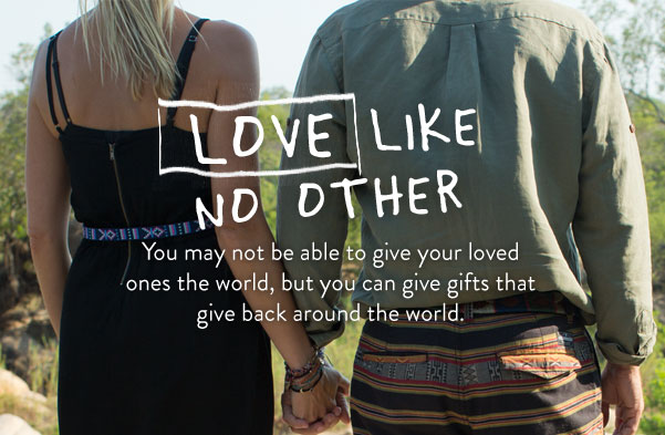 Love like no other - you may not be able to give your loved ones the world, but you can give gifts that give back around the world.