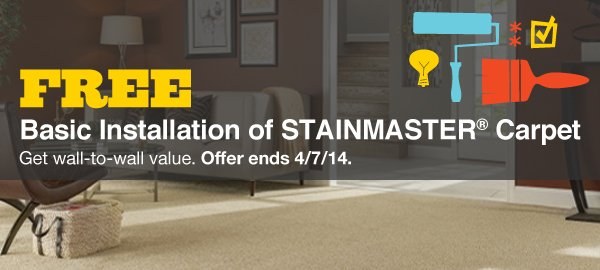 FREE Basic Installation of STAINMASTER® Carpet. Get wall-to-wall value. Offer ends 4/7/14.
