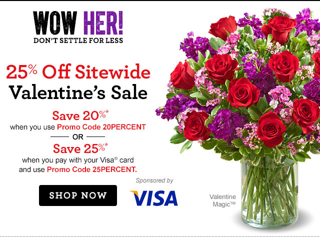 25% Off Sitewide Valentine's Sale  Save 20%* when you use Promo Code 20PERCENT --OR-- Save 25%* when you pay with your Visa® card and use Promo Code 25PERCENT Shop Now