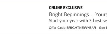 ONLINE EXCLUSIVE Bright Beginnings—Yours Free with $50 purchase  Start your year with 3 best sellers for a flawless radiance.    Offer Code: BRIGHTNEWYEAR See details »