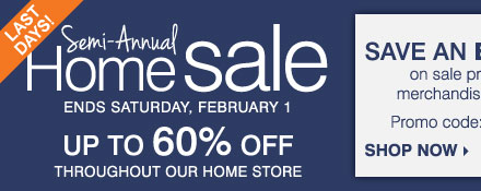 LAST DAYS! Semi-Annual Home Sale - Up to  60% off throughout our home store! Save an extra 15% on sale price home  store merchandise and luggage** Shop now.