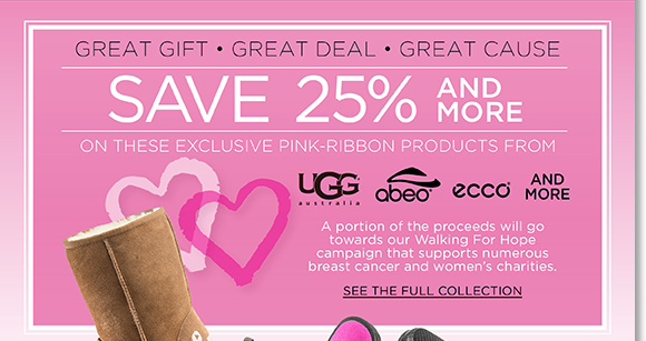 Give great Valentine's Day gifts for a great cause. Shop our exclusive pink ribbon styles from UGG® Australia, ABEO, ECCO and more and save 25% (or more). A portion of the proceeds will go towards our Walking for Hope campaign to support numerous breast cancer and women's charities. Shop now to see the entire collection at The Walking Company.