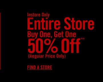 INSTORE ONLY - ENTIRE SOTRE BUY ONE, GET ONE 50% OFF*** - FIND A STORE