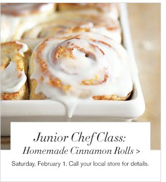 Junior Chef Class: Homemade Cinnamon Rolls -- Saturday, February 1. Call your local store for details.