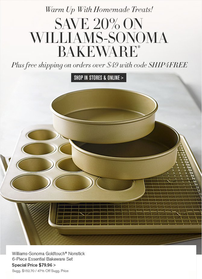 Warm Up With Homemade Treats! SAVE 20% ON WILLIAMS-SONOMA BAKEWARE* - Plus free shipping on orders over $49 with code SHIP4FREE -- SHOP IN STORES & ONLINE