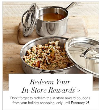 Redeem Your In-Store Rewards* -- Don't forget to redeem the in-store reward coupons from your holiday shopping, only until February 2!