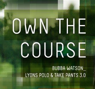 OWN THE COURSE - BUBBA WATSON LYONS POLO & TAKE PANTS 3.0